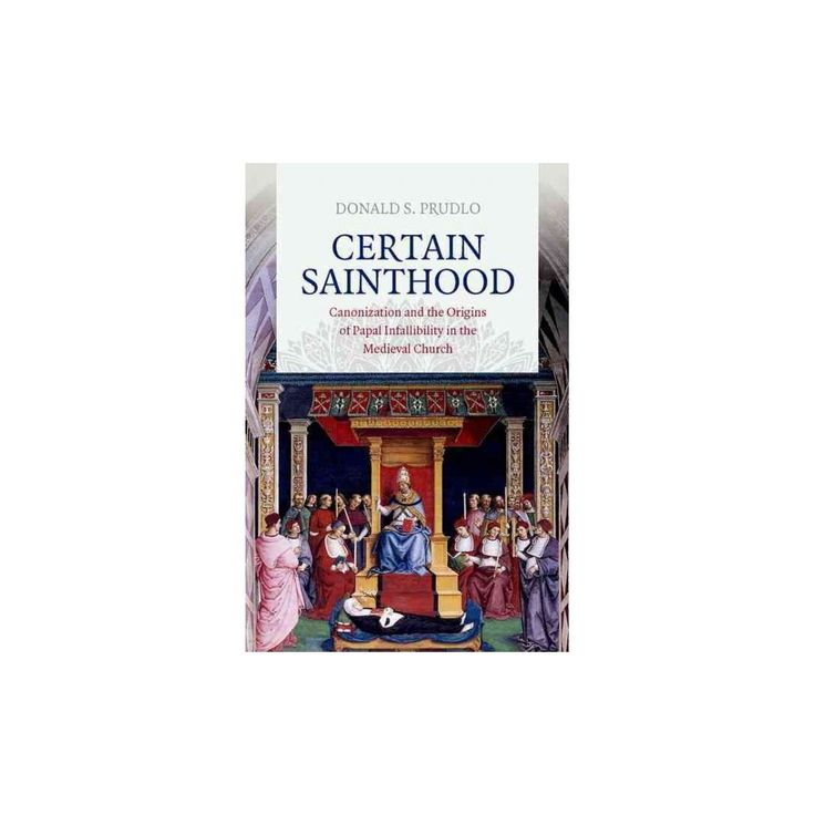 Certain Sainthood : Canonization and the Origins of Papal Infallibility in the Medieval Church