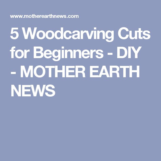 5 Woodcarving Cuts for Beginners - DIY - MOTHER EARTH NEWS