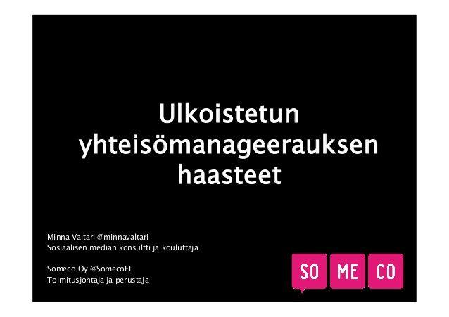 Minna Valtari puhuu ulkoistetun yhteisömanageerauksen haasteista Hämeenlinnassa 27.1.2014 järjestettävässä Community Managers Appreciation Dayssä. #CMAD2014 #yhteisöllisyys #yhteisömanageri #CMAD #slideshow #slideshare