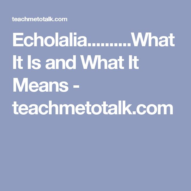 Echolalia..........What It Is and What It Means  - teachmetotalk.com