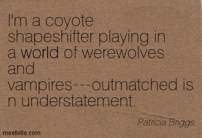 Patricia Briggs: I'm a coyote shapeshifter playing in a world of werewolves and vampires---outmatched is n understatement. world. - Patricia Briggs Quotes