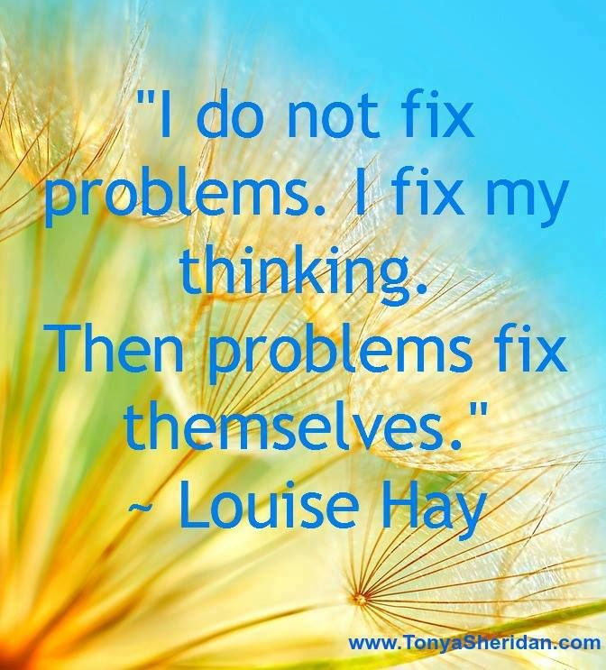 """""""I do not fix problems. I fix my thinking. Then problems fix themselves."""" ~ Louise Hay"""