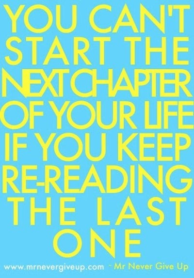 """""""You can't start the next chapter of your life if you keep re-reading the last one."""""""