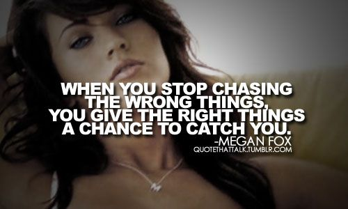 """""""when you stop chasing the wrong things, you give the right things a chance to catch you."""" - megan fox"""