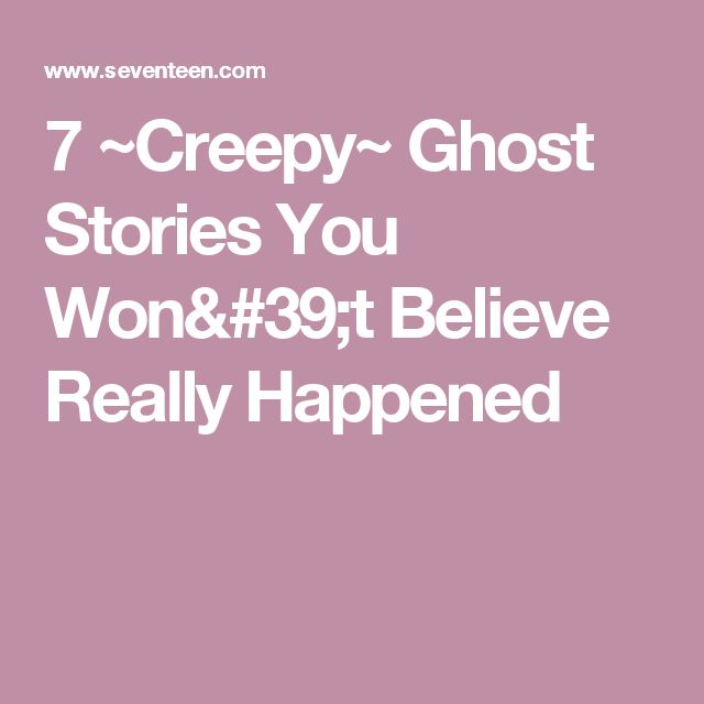 7 ~Creepy~ Ghost Stories You Won't Believe Really Happened