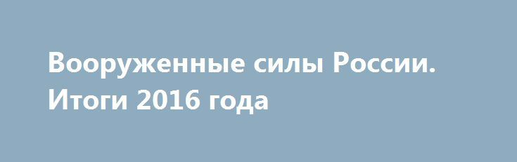 Вооруженные силы России. Итоги 2016 года http://rusdozor.ru/2016/12/27/vooruzhennye-sily-rossii-itogi-2016-goda/  В последние дни уходящего года принято подводить итоги и делать выводы о работе тех или иных структур. Вооруженные силы не являются исключением из этого правила. В течение 2016 года министерство обороны и смежные ведомства продолжали реализовывать большое количество разнообразных программ, ...