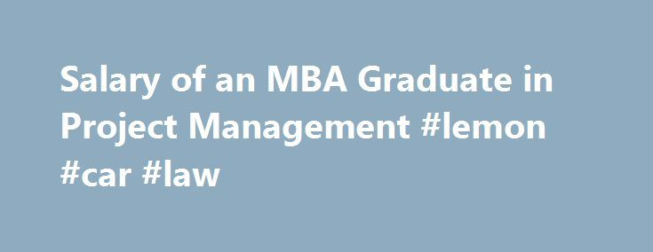 Salary of an MBA Graduate in Project Management #lemon #car #law http://law.remmont.com/salary-of-an-mba-graduate-in-project-management-lemon-car-law-2/  #mba project management # Salary of an MBA Graduate in Project Management Learn about the education and preparation needed to become a project manager. Get a quick view of the requirements as well as details about education, job duties and […]