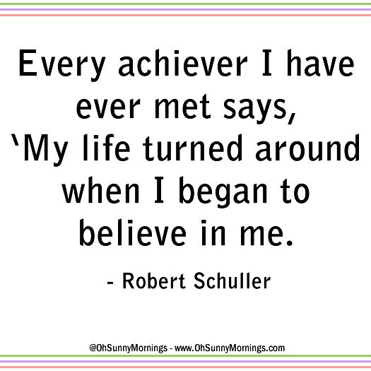 """""""Every achiever I have ever met says, 'My life turned around when I began to believe in me."""" - Robert Schuller"""