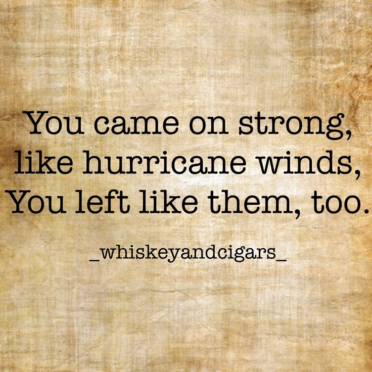 You came on strong,  like hurricane winds.  You left like them, too.   -Lisa Smith  IG: _whiskeyandcigars_