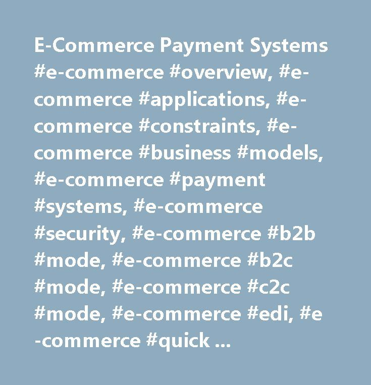 E-Commerce Payment Systems #e-commerce #overview, #e-commerce #applications, #e-commerce #constraints, #e-commerce #business #models, #e-commerce #payment #systems, #e-commerce #security, #e-commerce #b2b #mode, #e-commerce #b2c #mode, #e-commerce #c2c #mode, #e-commerce #edi, #e-commerce #quick #guide,useful #resources…