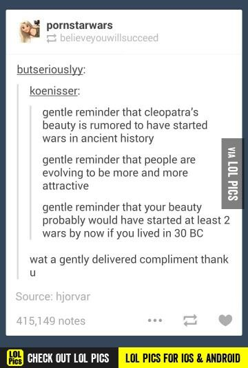 Your beauty would've caused a lot of wars by now