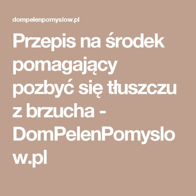 Przepis na środek pomagający pozbyć się tłuszczu z brzucha - DomPelenPomyslow.pl