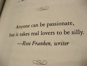 """""""Anyone can be passionate, but it takes real lovers to be silly.""""   Totally agree"""