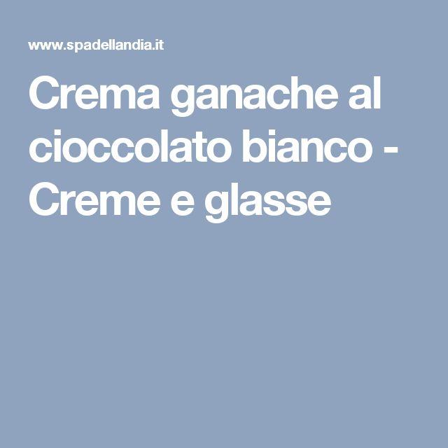 Crema ganache al cioccolato bianco - Creme e glasse