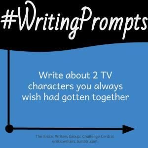 #WritingPrompts for #EroticWriters: Write about  2 TV characters you always wish had gotten together (#Session7:D1)  Participate here: http://eroticwriters.tumblr.com/post/112423582713/writingprompts-s7d1