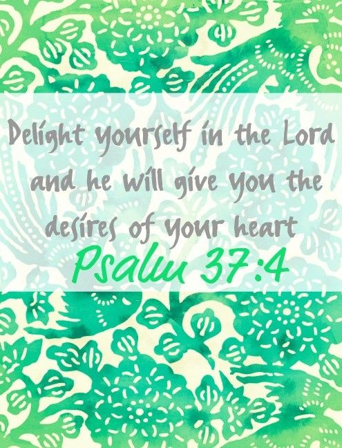 Delight yourself in the Lord and He will give you the desires of your heart. ~ Psalm 37:4