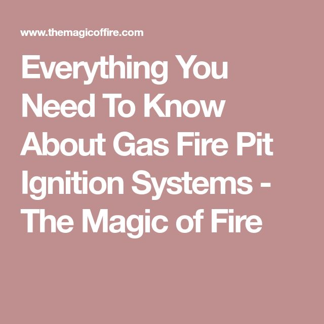Everything You Need To Know About Gas Fire Pit Ignition Systems - The Magic of Fire