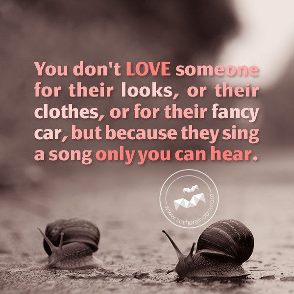 You don't love someone for their looks, or their clothes, or for their fancy car, but because they sing a song only you can hear. -  ~ Oscar Wilde