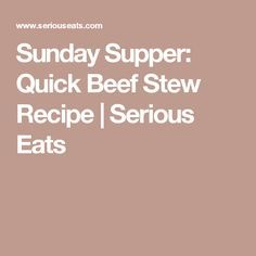 Sunday Supper: Quick Beef Stew Recipe | Serious Eats
