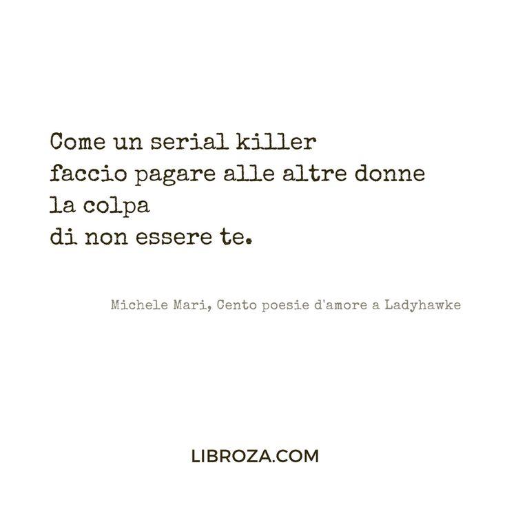 Come un serial killer faccio pagare alle altre donne la colpa di non essere te.  Michele Mari, Cento poesie d'amore a Ladyhawke  Libroza.com