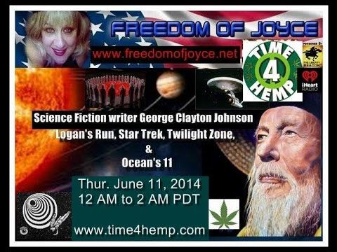 """Freedom Of Joyce with author/novelist/hemp activist George Clayton Johnson - Star Trek/Logan's Run. Freedom Of Joyce with guest Screenwriter/Novelist George Clayton Johnson. Host: Tere Joyce Co-host: :Laurie Buckley Screenwriter/Novelist George Clayton Johnson is the featured guest on Freedom Of Joyce. Johnson's first movie was Ocean's Eleven, and his last movie was Twilight Zone the movie. He wrote Logan's Run and the premier episode of Star Trek, and is famous for the line """" He's dead…"""