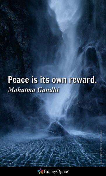 Peace is its own reward. - Mahatma Gandhi
