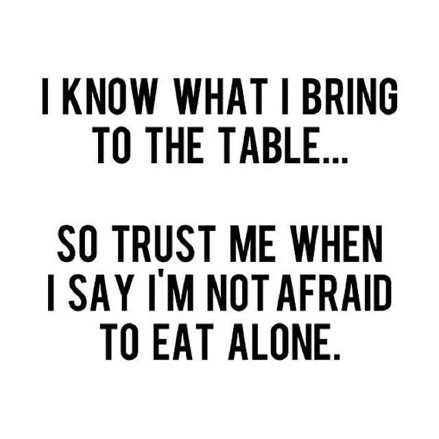 I know what i bring to the table...so trust me when i say I'm not afraid to eat alone. Self respect. Self worth. Don't let anyone take you for granted. Be with people that don't take advantage of you.