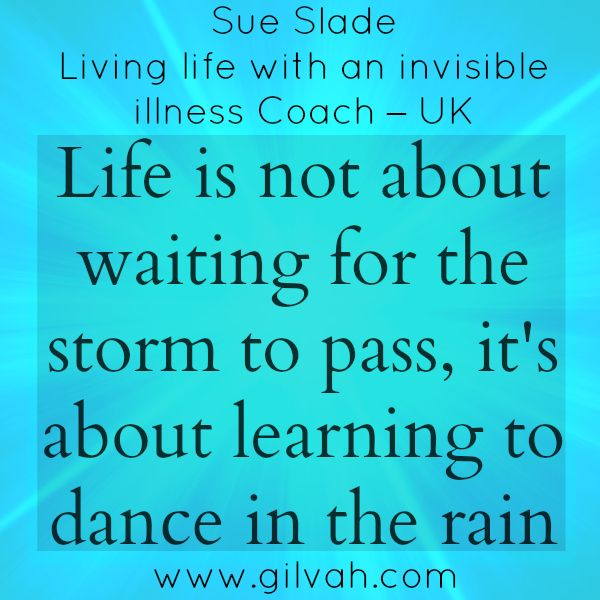 "Gilvah Professional quote from Sue Slade -  Living life with an invisible illness Coach – UK ""Life is not about waiting for the storm to pass, it's about learning to dance in the rain"" #quote #gilvah #online #coaching #health #wellness #lifecoach #wellnesscoach"