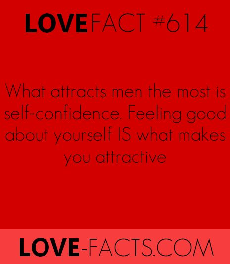 [ LOVE FACT #616 ]What attracts men the most is SELF-CONFIDENCE.Not weight. Not beauty.Feeling good about what you are IS what makes you attractive
