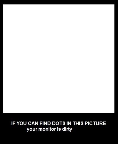If you can find dots in this picture your monitor is dirty.    Useful, hun!?