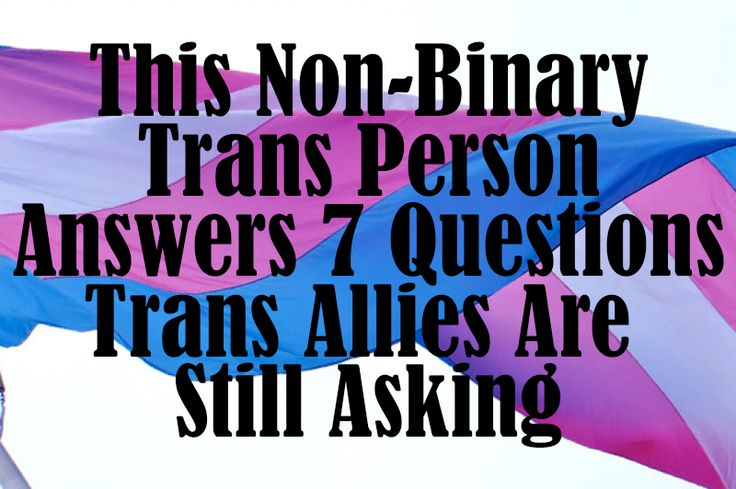This Non-Binary Trans Person Answers 7 Questions Trans Allies Are Still Asking