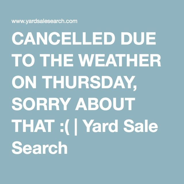 CANCELLED DUE TO THE WEATHER ON THURSDAY, SORRY ABOUT THAT :( | Yard Sale Search