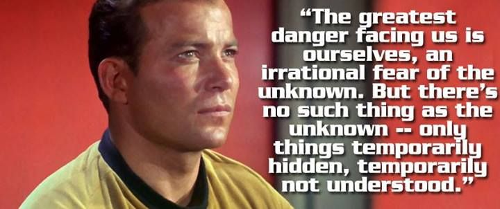"""The greatest danger facing us is irrational fear of the unknown. But there's no such thing as the unknown - only things temporarily not understood."" - Captain Kirk #startrek #kirk #quote"