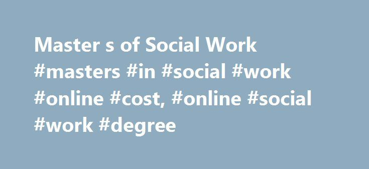 Master s of Social Work #masters #in #social #work #online #cost, #online #social #work #degree http://nevada.remmont.com/master-s-of-social-work-masters-in-social-work-online-cost-online-social-work-degree/  # Master's in Social Work OnlineMSW for BSW Students 36 Credits 2 Years to Complete Online Live Web Classes Held Evenings 1 On-Campus Visit Semester-based Courses In-State Tuition Regardless of Residency Ranked as a Top 10 Most Affordable College for Online Social Work Degrees by…