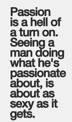 passion is a hell of a turn on, Seeing a man doing what he's passionate about, is about as sexy as it gets.