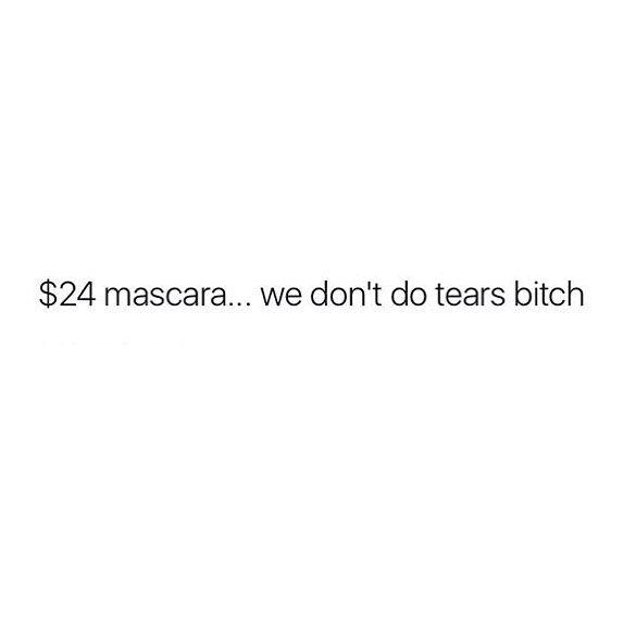 No tears, my mascara is too expensive.