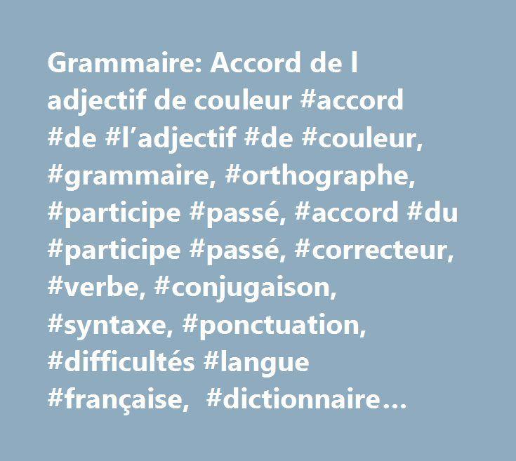 Grammaire: Accord de l adjectif de couleur #accord #de #l'adjectif #de #couleur, #grammaire, #orthographe, #participe #passé, #accord #du #participe #passé, #correcteur, #verbe, #conjugaison, #syntaxe, #ponctuation, #difficultés #langue #française, #dictionnaire #difficultés http://claim.nef2.com/grammaire-accord-de-l-adjectif-de-couleur-accord-de-ladjectif-de-couleur-grammaire-orthographe-participe-passe-accord-du-participe-passe-correcteur-verbe-conjugaison-syntax/  # Grammaire française…