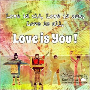 Love is old, Love is new, Love is all, Love is you! ~ The Beatles ..._More fantastic quotes on: https://www.facebook.com/SilverLiningOfYourCloud  _Follow my Quote Blog on: http://silverliningofyourcloud.wordpress.com/