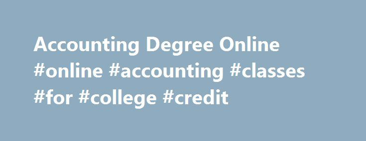 Accounting Degree Online #online #accounting #classes #for #college #credit http://atlanta.remmont.com/accounting-degree-online-online-accounting-classes-for-college-credit/  # Online Accounting Degree Program Apply critical analysis to prepare review financial reports Once thought of as stodgy and rigid, the field of accounting is anything but. Thanks to global business opportunities, dynamic regulatory environments, and industry acquisitions and consolidations, the face of accounting has…
