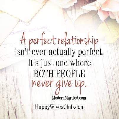 """""""A perfect relationship isn't ever actually perfect. It's just one where both people never give up."""" -ModernMarried.com"""