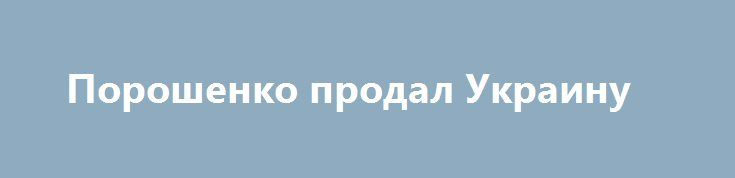 Порошенко продал Украину http://rusdozor.ru/2017/03/16/poroshenko-prodal-ukrainu/  Как стало известно, следующее заседание МВФ, на котором будет рассмотрен вопрос о предоставлении Украине очередного транша, назначено на 20 марта. Об этом заявил официальный представитель фонда Джерри Райс. Это означает, что в ближайшее время украинские власти должны выполнить основные условия ...