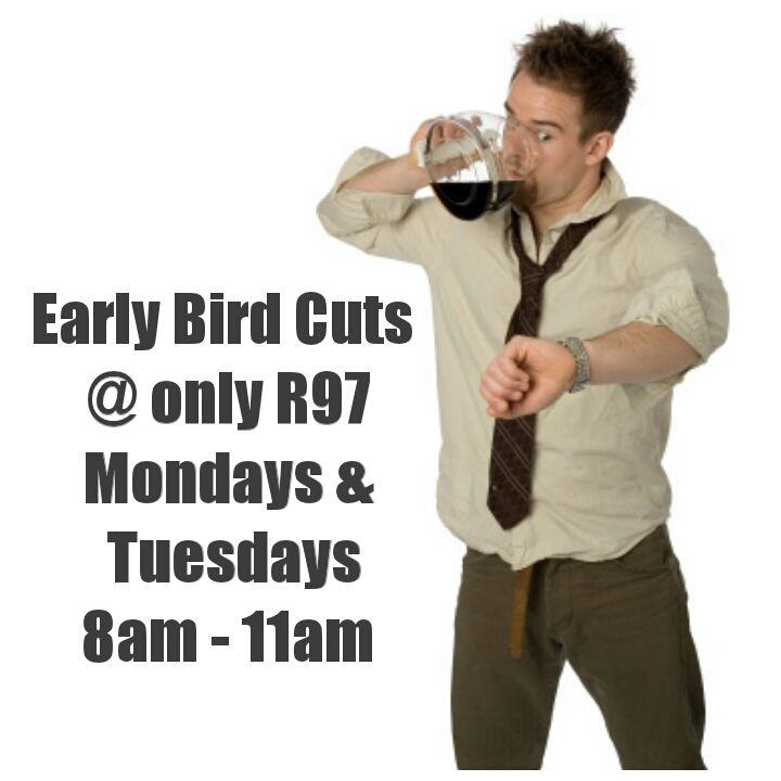 Early bird cuts @ R97. Mondays & Tuesdays between 8am and 11am