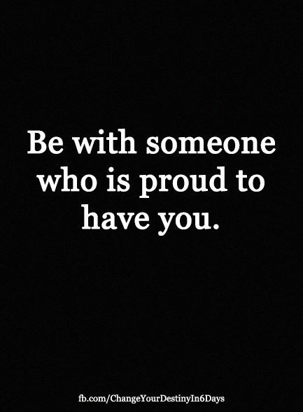 "Would prefer if it said: ""Be with some who is proud to stand at your side"" I am not an object to ""have."""