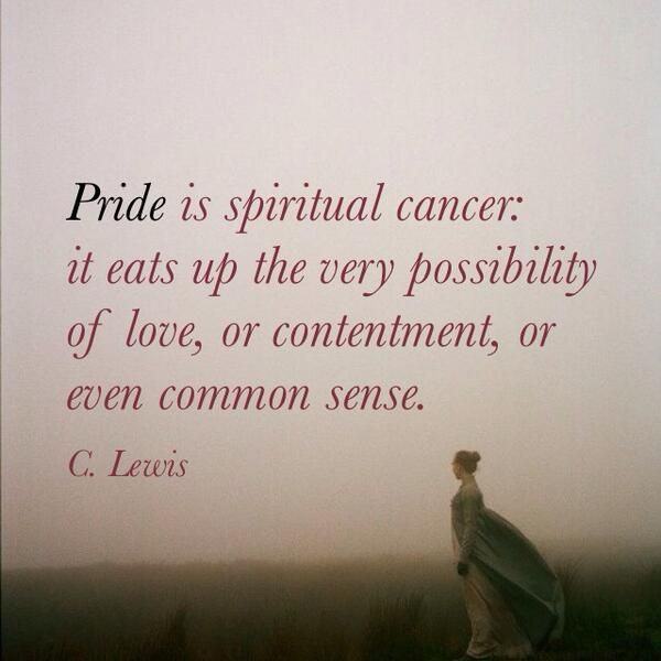 Pride is spiritual cancer: it eats up the very possibility of love, or contentment, or even common sense.