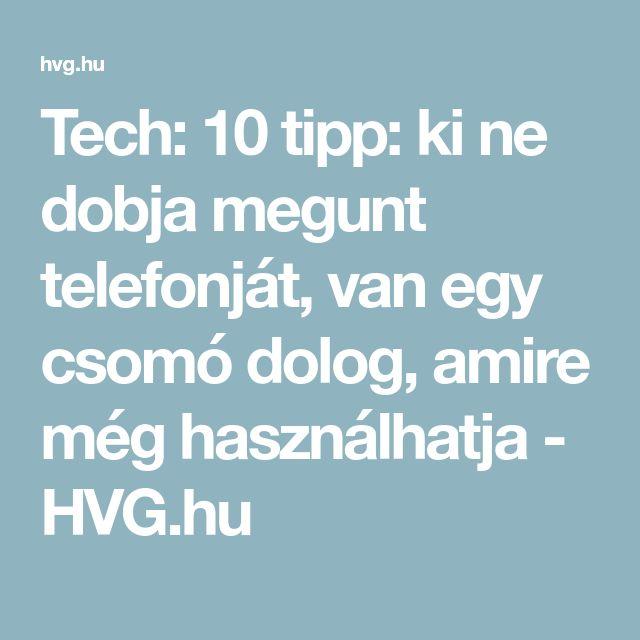Tech: 10 tipp: ki ne dobja megunt telefonját, van egy csomó dolog, amire még használhatja - HVG.hu