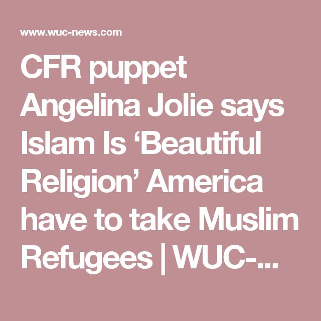 CFR puppet Angelina Jolie says Islam Is 'Beautiful Religion' America have to take Muslim Refugees  | WUC-News