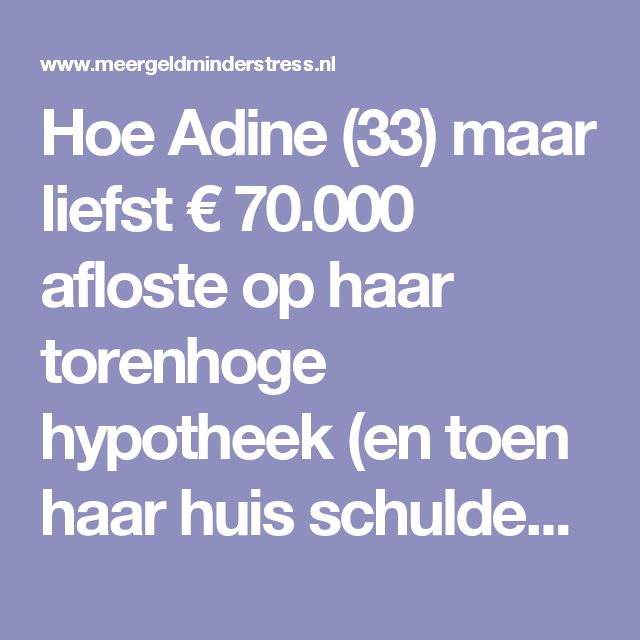 Hoe Adine (33) maar liefst € 70.000 afloste op haar torenhoge hypotheek (en toen haar huis schuldenvrij verkocht) - Meer geld minder stress