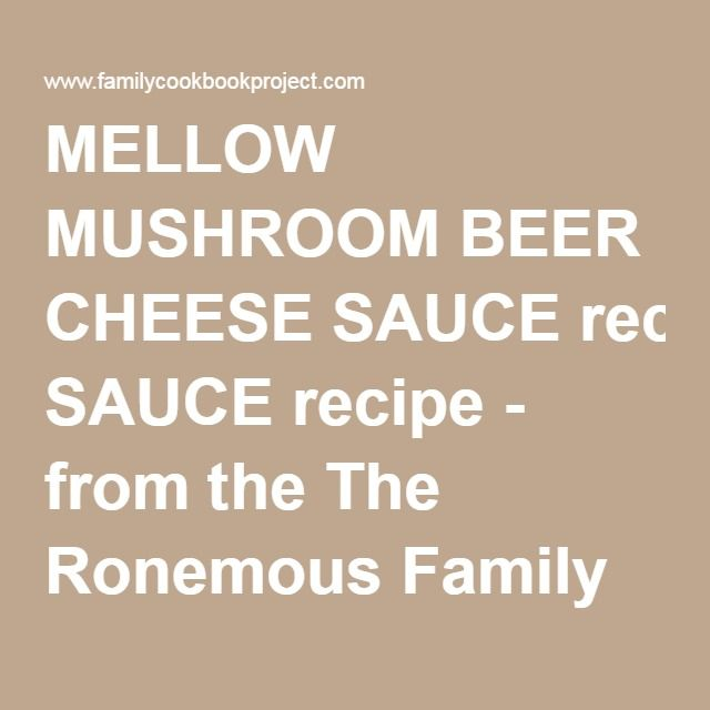 MELLOW MUSHROOM BEER CHEESE SAUCErecipe - from the The Ronemous Family Cookbook Project Family Cookbook