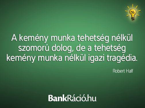 A kemény munka tehetség nélkül szomorú dolog, de a tehetség kemény munka nélkül igazi tragédia. - Robert Half, www.bankracio.hu idézet