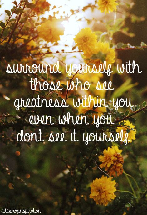 Surround yourself with those who see greatness within you even when you don't see it yourself.